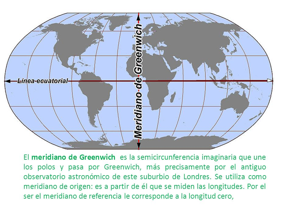 El meridiano de Greenwich es la semicircunferencia imaginaria que une los polos y pasa por Greenwich, más precisamente por el antiguo observatorio astronómico de este suburbio de Londres.