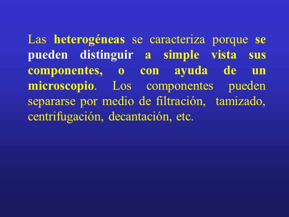Las heterogéneas se caracteriza porque se pueden distinguir a simple vista sus componentes, o con ayuda de un microscopio.