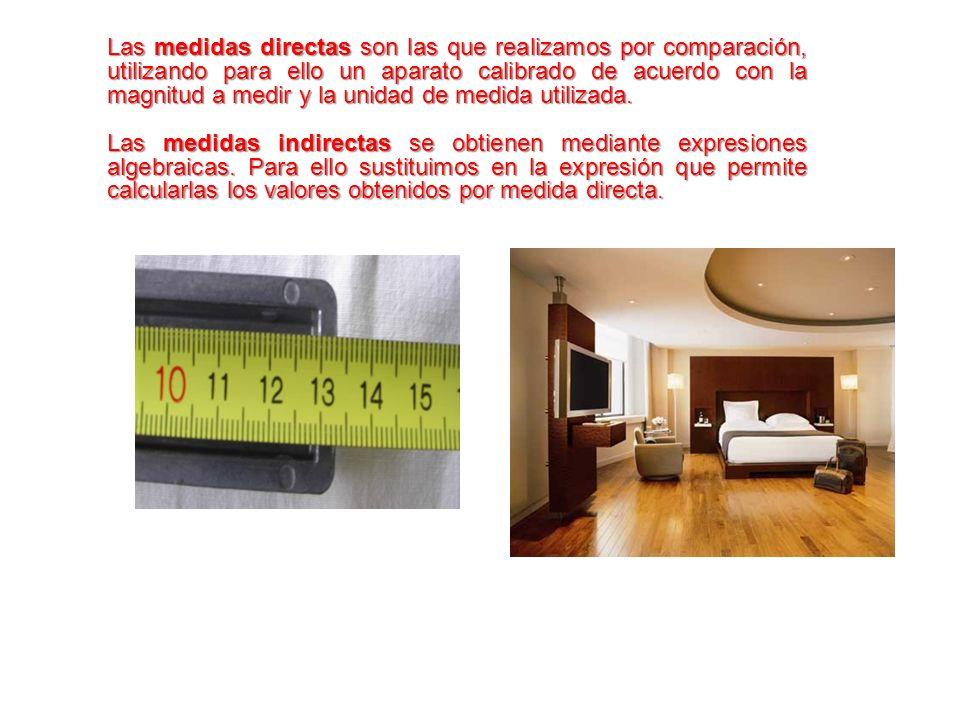 Las medidas directas son las que realizamos por comparación, utilizando para ello un aparato calibrado de acuerdo con la magnitud a medir y la unidad de medida utilizada.