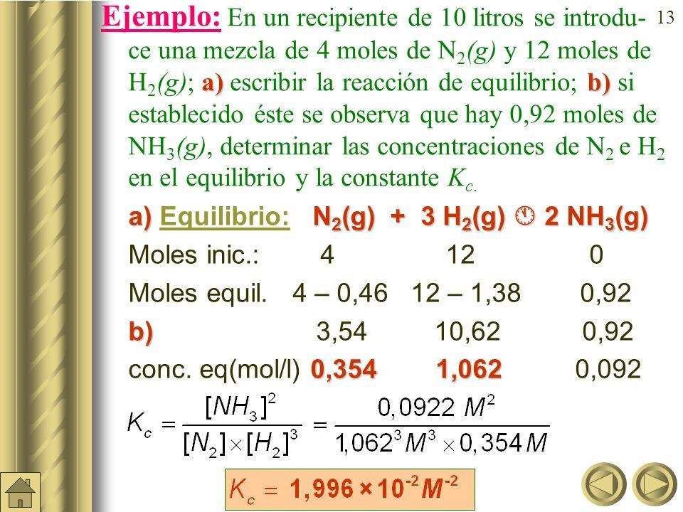 Ejemplo: En un recipiente de 10 litros se introdu- ce una mezcla de 4 moles de N2(g) y 12moles de H2(g); a) escribir la reacción de equilibrio; b) si establecido éste se observa que hay 0,92 moles de NH3(g), determinar las concentraciones de N2 e H2 en el equilibrio y la constante Kc.