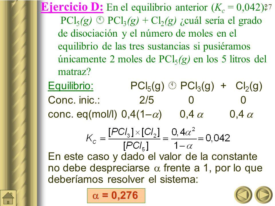 Ejercicio D: En el equilibrio anterior (Kc = 0,042): PCl5(g)  PCl3(g) + Cl2(g) ¿cuál sería el grado de disociación y el número de moles en el equilibrio de las tres sustancias si pusiéramos únicamente 2 moles de PCl5(g) en los 5 litros del matraz