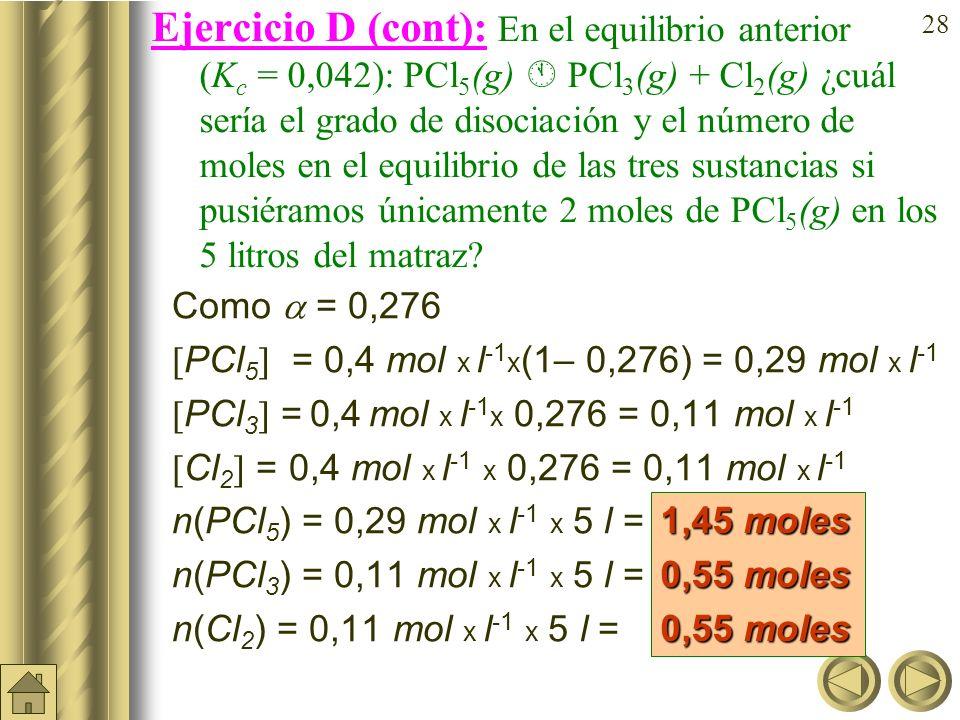 Ejercicio D (cont): En el equilibrio anterior (Kc = 0,042): PCl5(g)  PCl3(g) + Cl2(g) ¿cuál sería el grado de disociación y el número de moles en el equilibrio de las tres sustancias si pusiéramos únicamente 2 moles de PCl5(g) en los 5litros del matraz