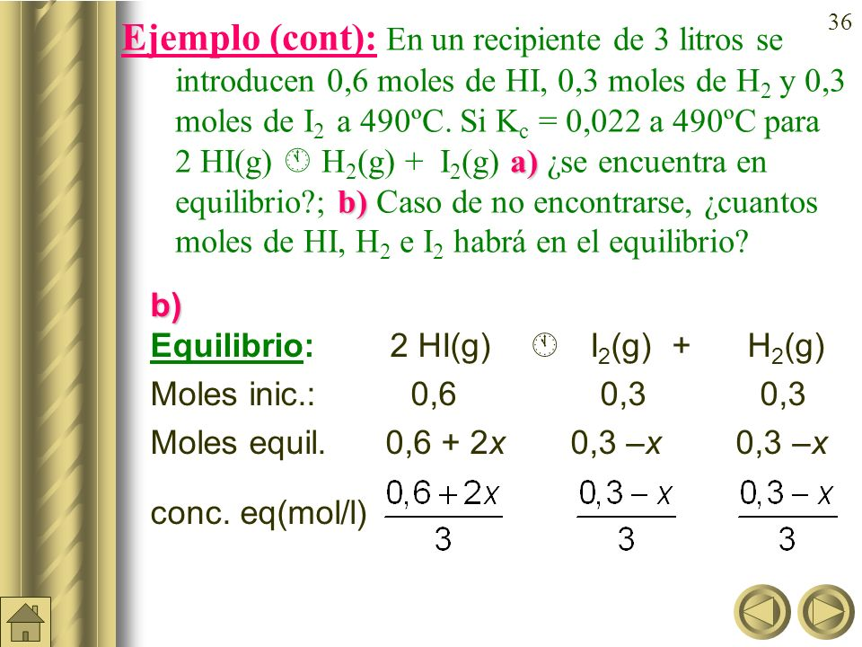 Ejemplo (cont): En un recipiente de 3 litros se introducen 0,6 moles de HI, 0,3 moles de H2 y 0,3 moles de I2 a 490ºC. Si Kc = 0,022 a 490ºC para 2 HI(g)  H2(g) + I2(g) a) ¿se encuentra en equilibrio ; b) Caso de no encontrarse, ¿cuantos moles de HI, H2 e I2 habrá en el equilibrio