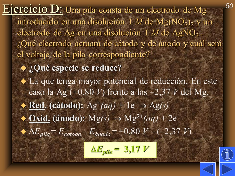 Ejercicio D: Una pila consta de un electrodo de Mg introducido en una disolución 1 M de Mg(NO3)2 y un electrodo de Ag en una disolución 1 M de AgNO3 . ¿Qué electrodo actuará de cátodo y de ánodo y cuál será el voltaje de la pila correspondiente