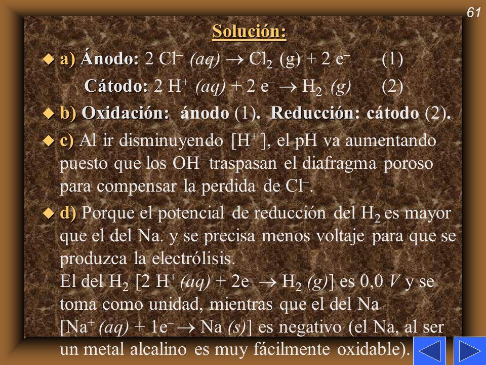 Solución: a) Ánodo: 2 Cl– (aq)  Cl2 (g) + 2 e– (1) Cátodo: 2 H+ (aq) + 2 e–  H2 (g) (2) b) Oxidación: ánodo (1). Reducción: cátodo (2).