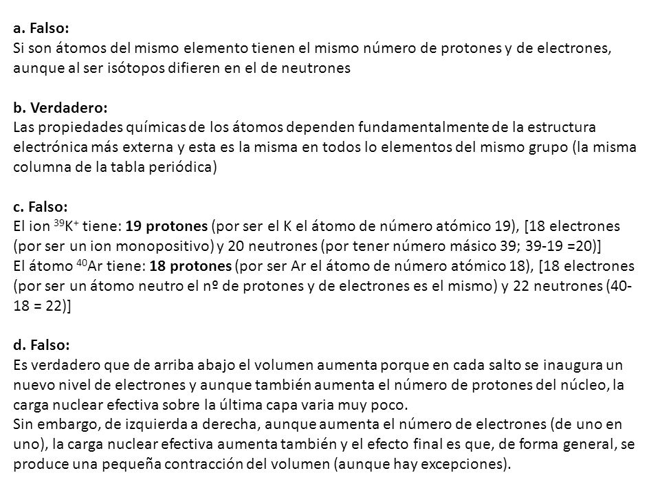 a. Falso: Si son átomos del mismo elemento tienen el mismo número de protones y de electrones, aunque al ser isótopos difieren en el de neutrones