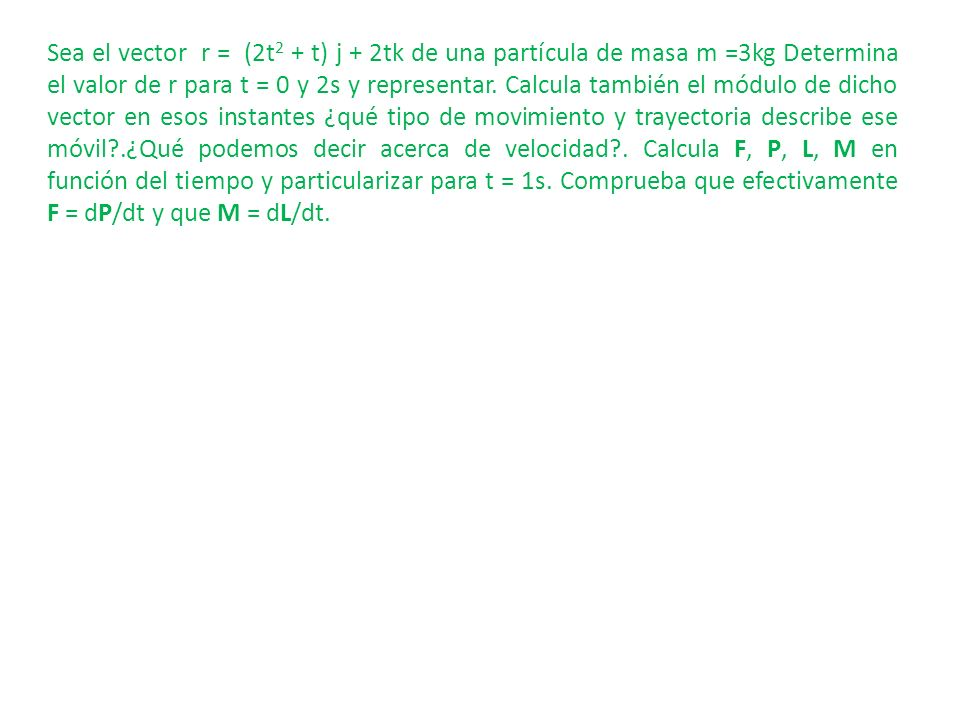 Sea el vector r = (2t2 + t) j + 2tk de una partícula de masa m =3kg Determina el valor de r para t = 0 y 2s y representar.