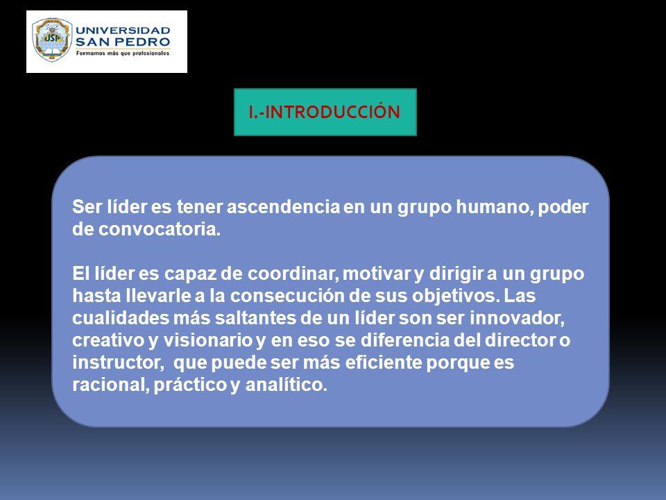 I.-INTRODUCCIÓN Ser líder es tener ascendencia en un grupo humano, poder de convocatoria.