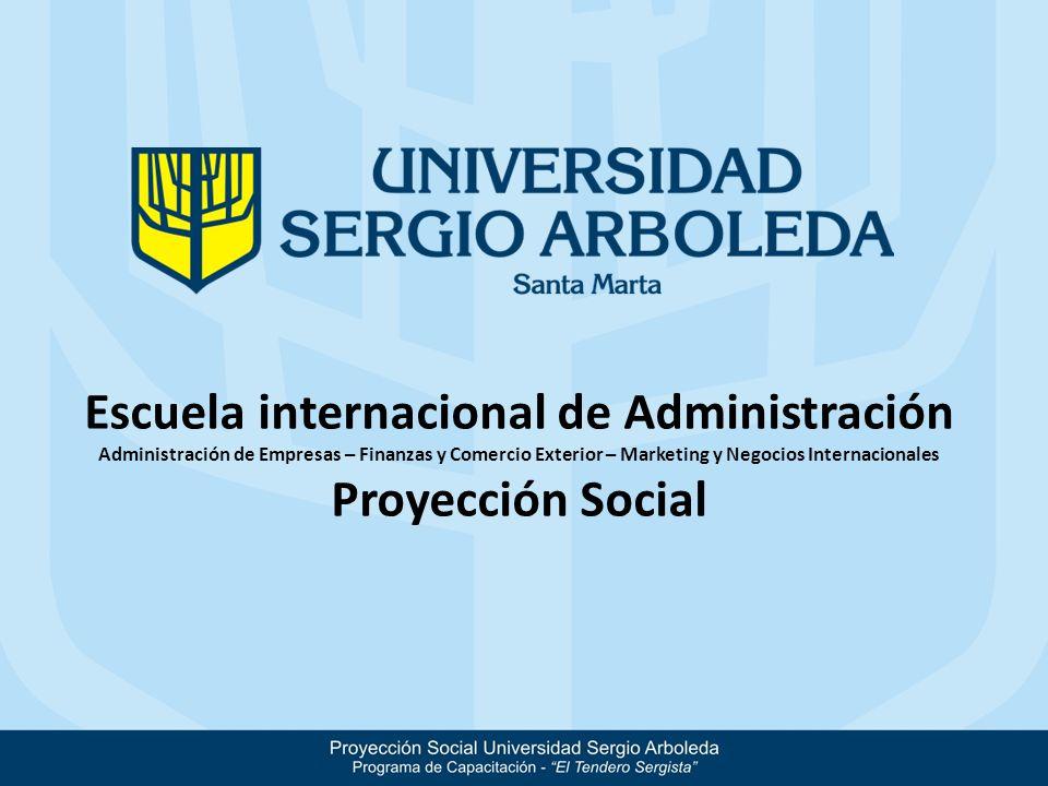 Escuela internacional de Administración Administración de Empresas – Finanzas y Comercio Exterior – Marketing y Negocios Internacionales Proyección Social