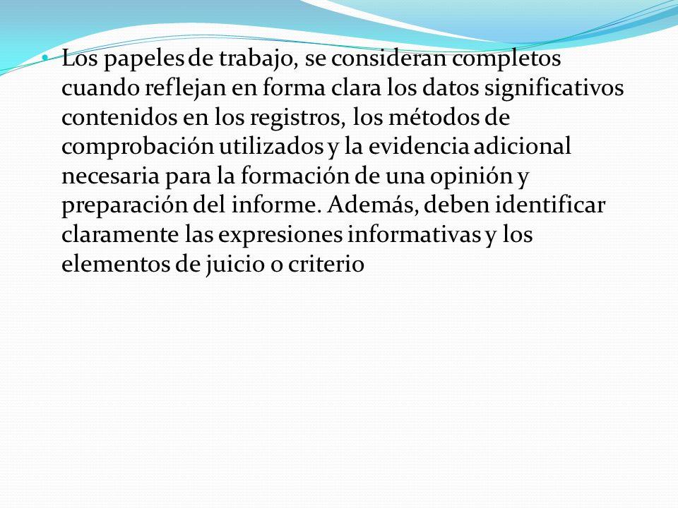 Los papeles de trabajo, se consideran completos cuando reflejan en forma clara los datos significativos contenidos en los registros, los métodos de comprobación utilizados y la evidencia adicional necesaria para la formación de una opinión y preparación del informe.