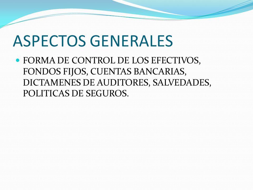 ASPECTOS GENERALES FORMA DE CONTROL DE LOS EFECTIVOS, FONDOS FIJOS, CUENTAS BANCARIAS, DICTAMENES DE AUDITORES, SALVEDADES, POLITICAS DE SEGUROS.