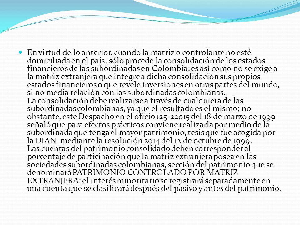 En virtud de lo anterior, cuando la matriz o controlante no esté domiciliada en el país, sólo procede la consolidación de los estados financieros de las subordinadas en Colombia; es así como no se exige a la matriz extranjera que integre a dicha consolidación sus propios estados financieros o que revele inversiones en otras partes del mundo, si no media relación con las subordinadas colombianas.