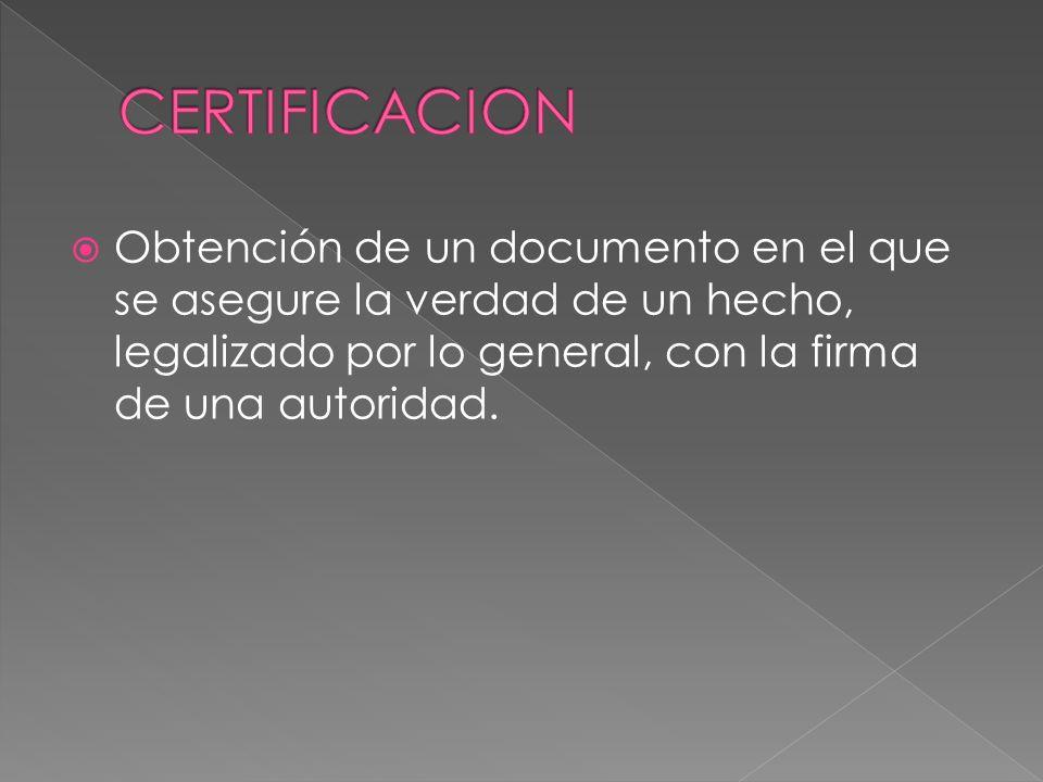 CERTIFICACION Obtención de un documento en el que se asegure la verdad de un hecho, legalizado por lo general, con la firma de una autoridad.