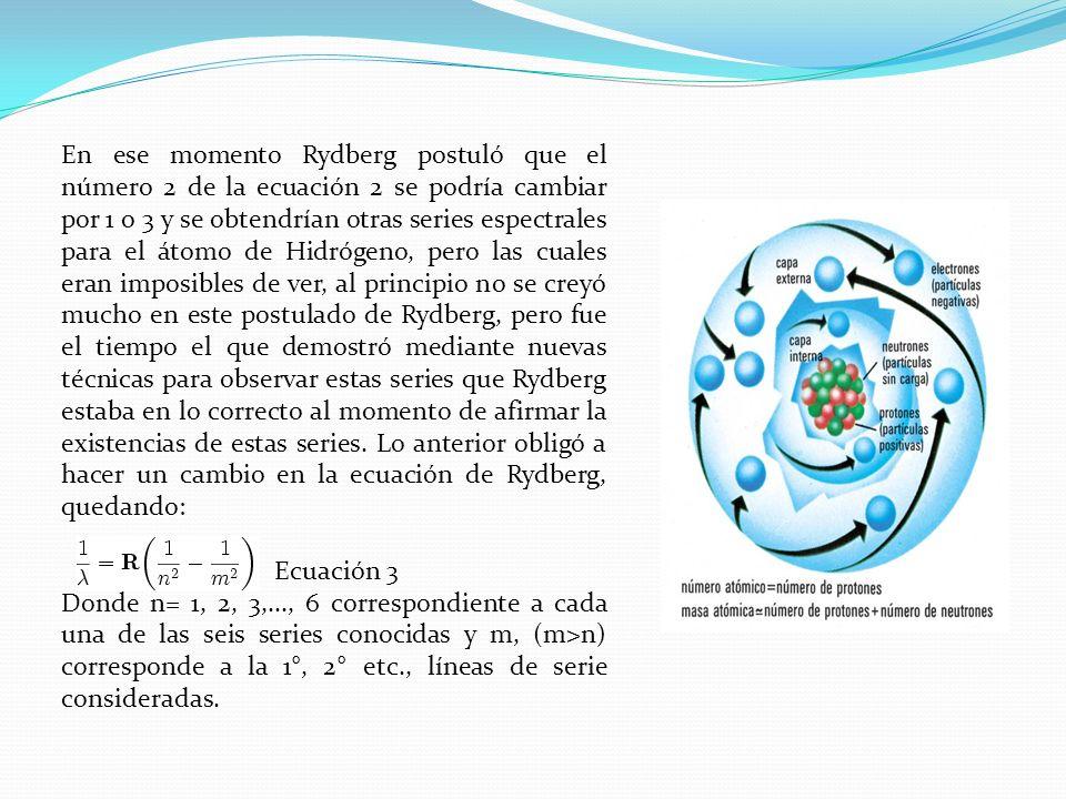 En ese momento Rydberg postuló que el número 2 de la ecuación 2 se podría cambiar por 1 o 3 y se obtendrían otras series espectrales para el átomo de Hidrógeno, pero las cuales eran imposibles de ver, al principio no se creyó mucho en este postulado de Rydberg, pero fue el tiempo el que demostró mediante nuevas técnicas para observar estas series que Rydberg estaba en lo correcto al momento de afirmar la existencias de estas series. Lo anterior obligó a hacer un cambio en la ecuación de Rydberg, quedando: