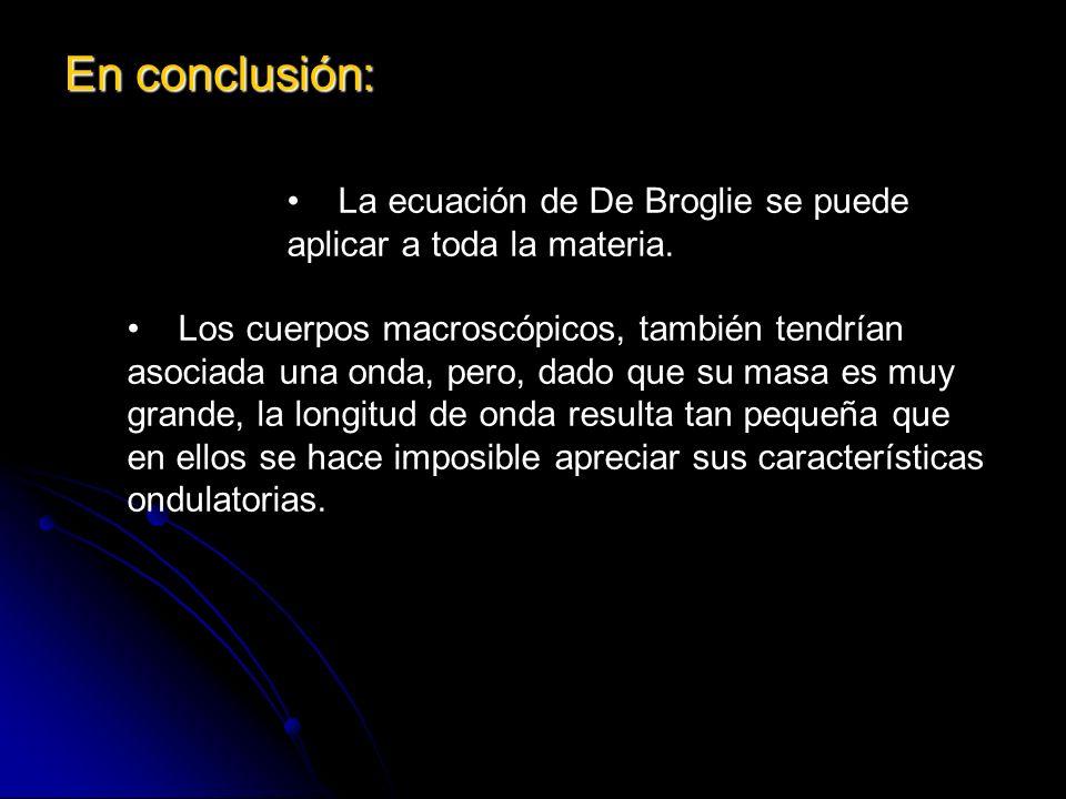 En conclusión:La ecuación de De Broglie se puede aplicar a toda la materia.