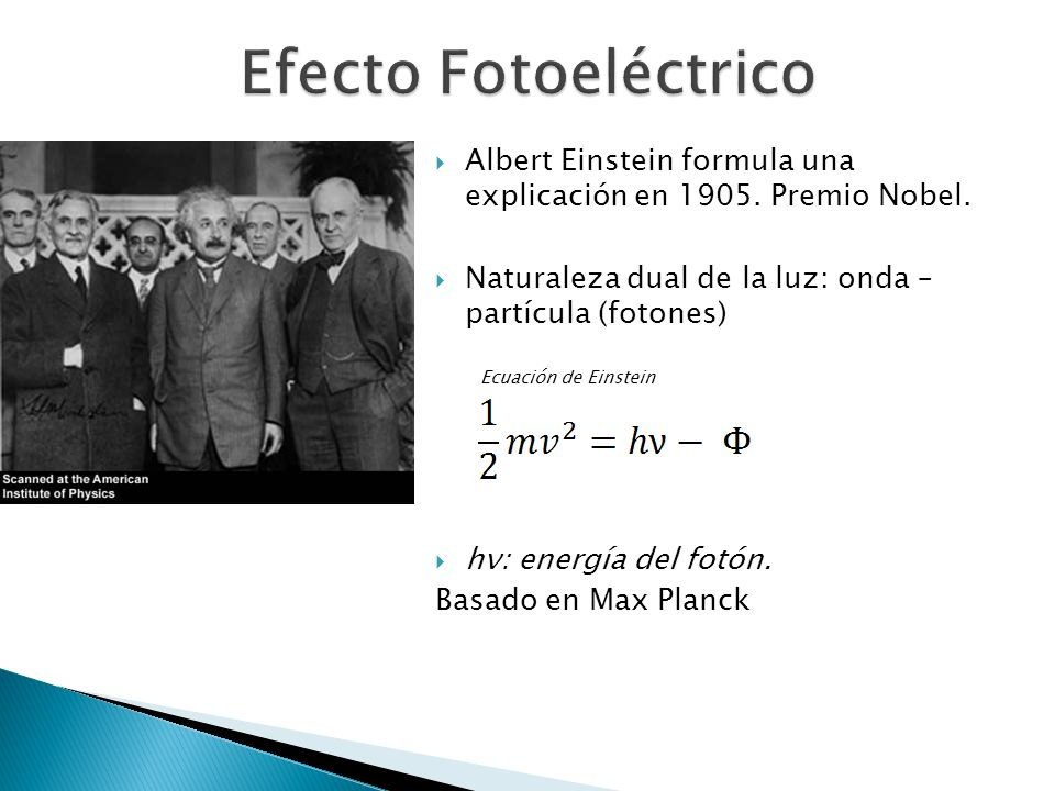 Efecto Fotoeléctrico Albert Einstein formula una explicación en 1905. Premio Nobel. Naturaleza dual de la luz: onda – partícula (fotones)