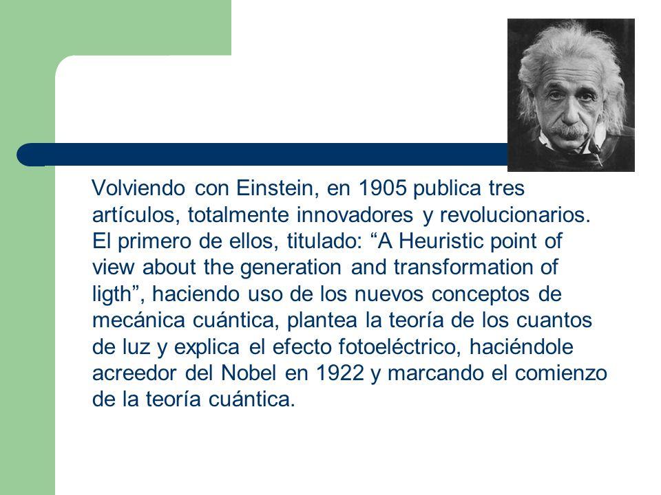 Volviendo con Einstein, en 1905 publica tres artículos, totalmente innovadores y revolucionarios.