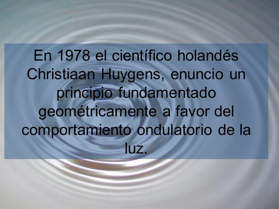 En 1978 el científico holandés Christiaan Huygens, enuncio un principio fundamentado geométricamente a favor del comportamiento ondulatorio de la luz.