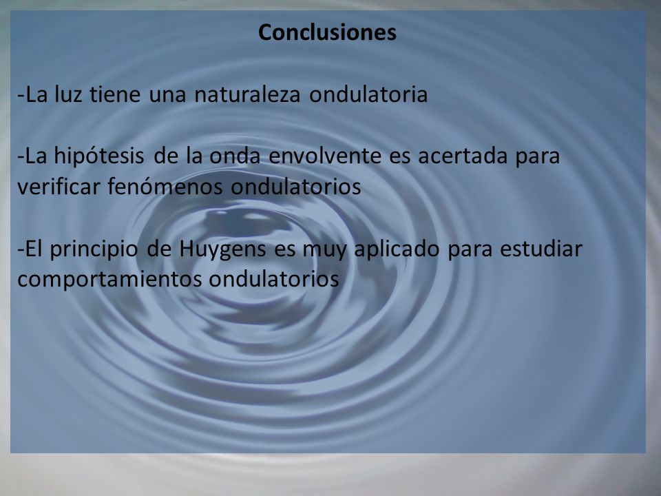 Conclusiones La luz tiene una naturaleza ondulatoria. -La hipótesis de la onda envolvente es acertada para verificar fenómenos ondulatorios.