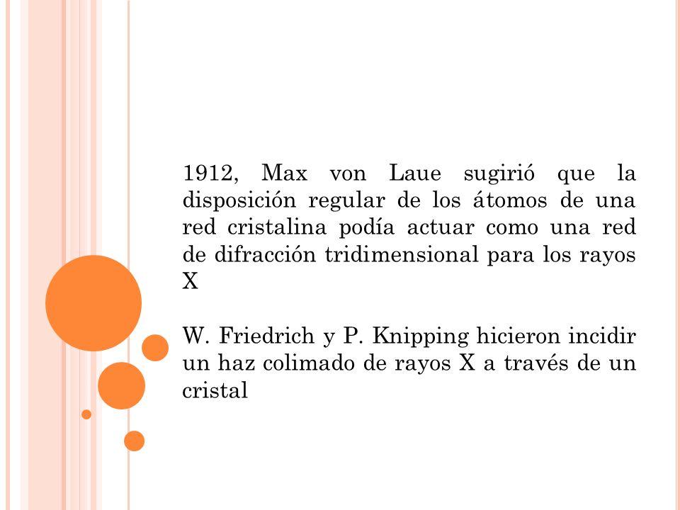 1912, Max von Laue sugirió que la disposición regular de los átomos de una red cristalina podía actuar como una red de difracción tridimensional para los rayos X