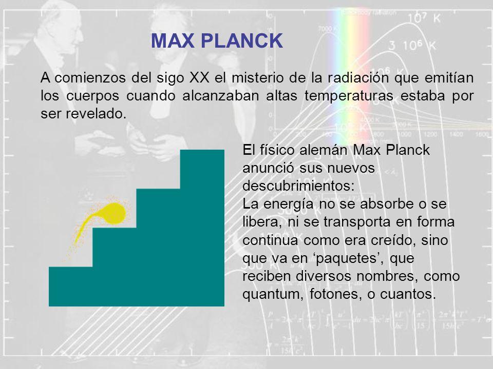 MAX PLANCK A comienzos del sigo XX el misterio de la radiación que emitían los cuerpos cuando alcanzaban altas temperaturas estaba por ser revelado.