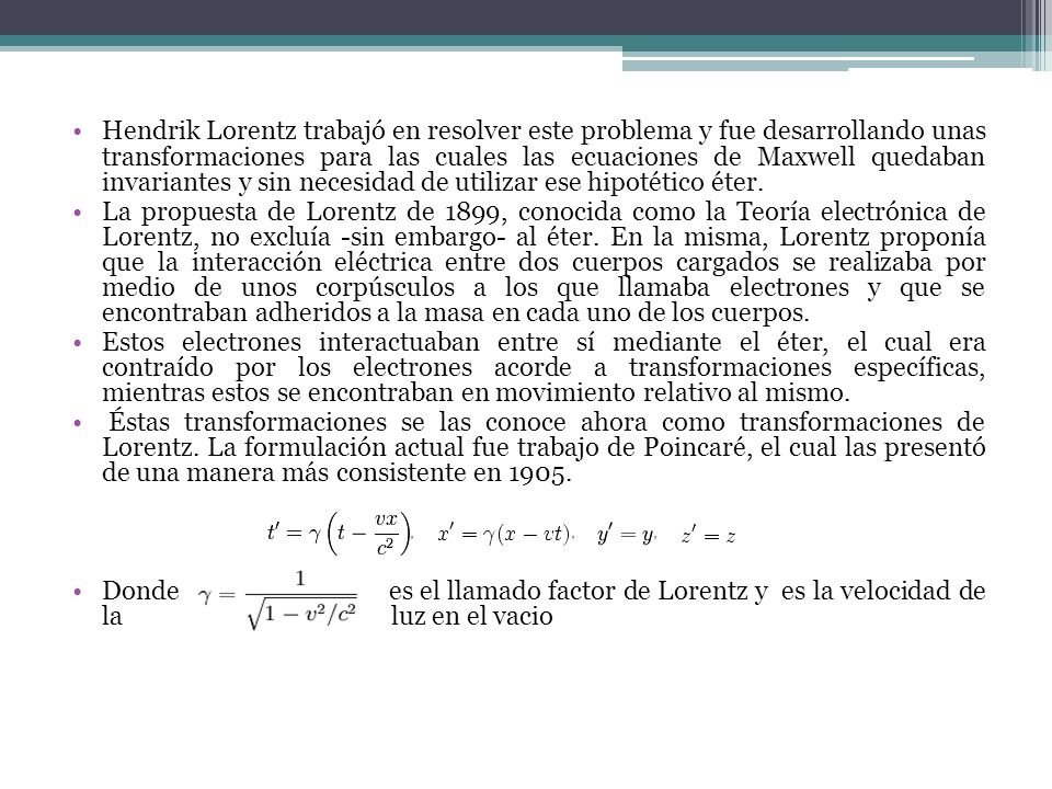 Hendrik Lorentz trabajó en resolver este problema y fue desarrollando unas transformaciones para las cuales las ecuaciones de Maxwell quedaban invariantes y sin necesidad de utilizar ese hipotético éter.