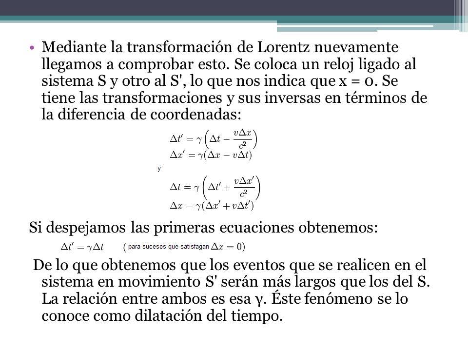 Mediante la transformación de Lorentz nuevamente llegamos a comprobar esto. Se coloca un reloj ligado al sistema S y otro al S , lo que nos indica que x = 0. Se tiene las transformaciones y sus inversas en términos de la diferencia de coordenadas: