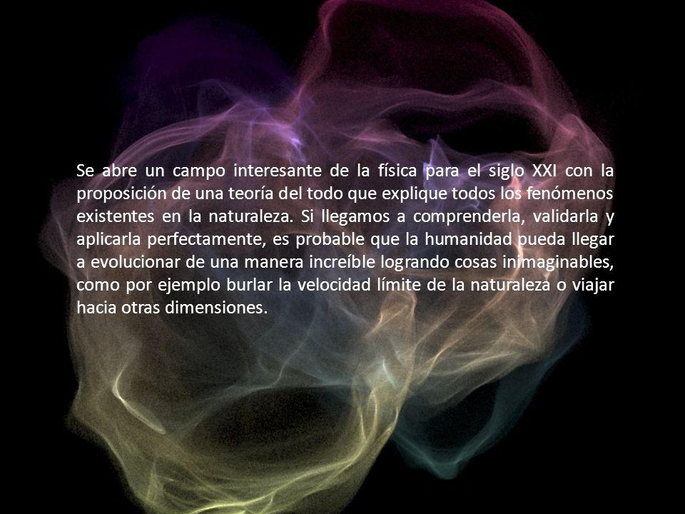 Se abre un campo interesante de la física para el siglo XXI con la proposición de una teoría del todo que explique todos los fenómenos existentes en la naturaleza.