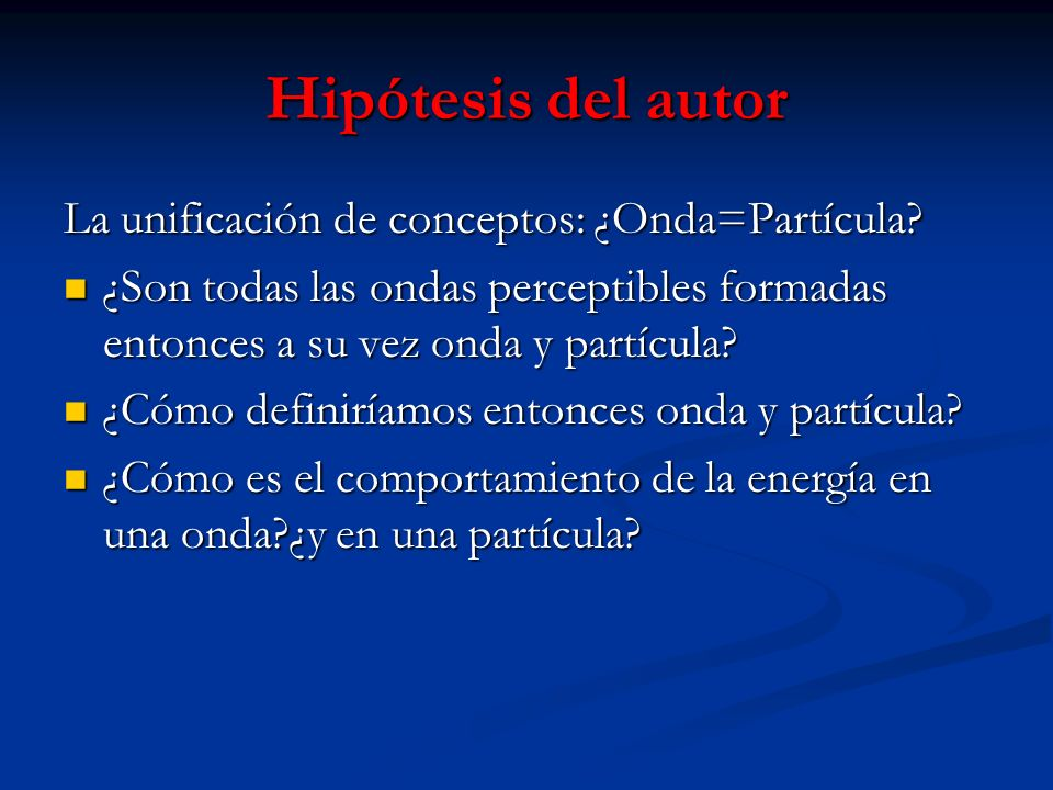Hipótesis del autor La unificación de conceptos: ¿Onda=Partícula