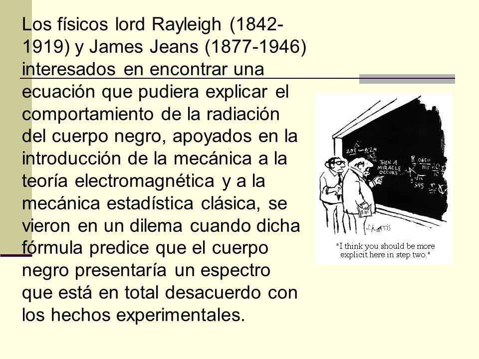 Los físicos lord Rayleigh (1842-1919) y James Jeans (1877-1946) interesados en encontrar una ecuación que pudiera explicar el comportamiento de la radiación del cuerpo negro, apoyados en la introducción de la mecánica a la teoría electromagnética y a la mecánica estadística clásica, se vieron en un dilema cuando dicha fórmula predice que el cuerpo negro presentaría un espectro que está en total desacuerdo con los hechos experimentales.