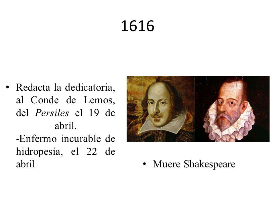 1616Redacta la dedicatoria, al Conde de Lemos, del Persiles el 19 de abril. -Enfermo incurable de hidropesía, el 22 de abril.