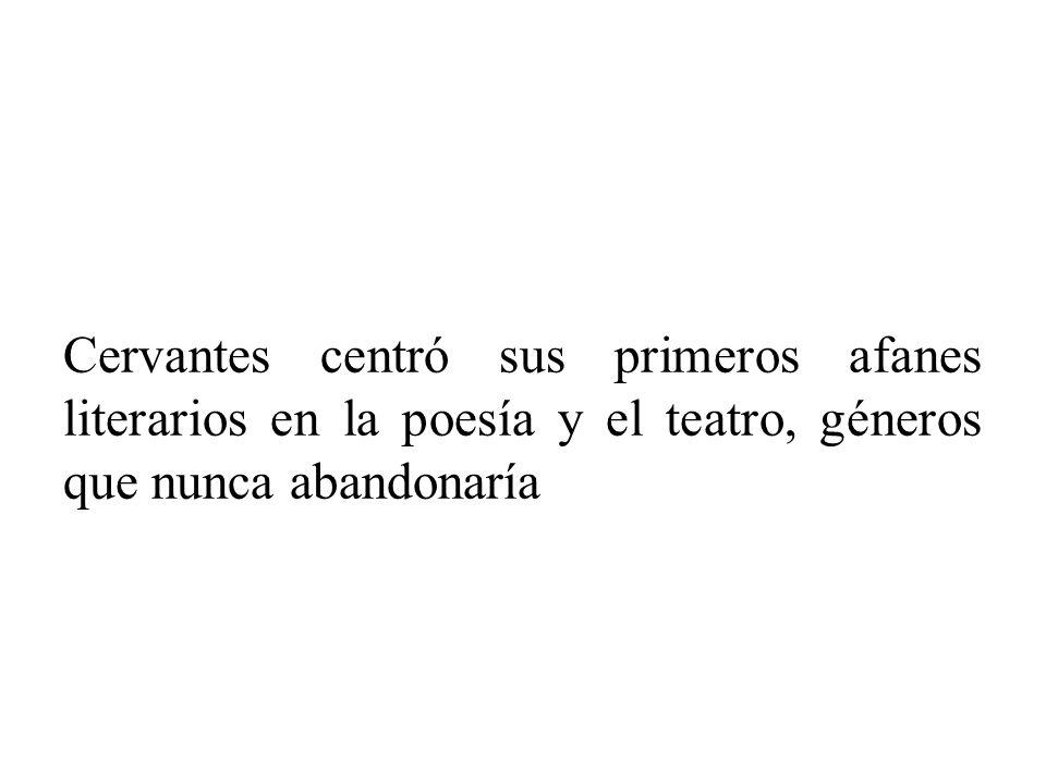 Cervantes centró sus primeros afanes literarios en la poesía y el teatro, géneros que nunca abandonaría