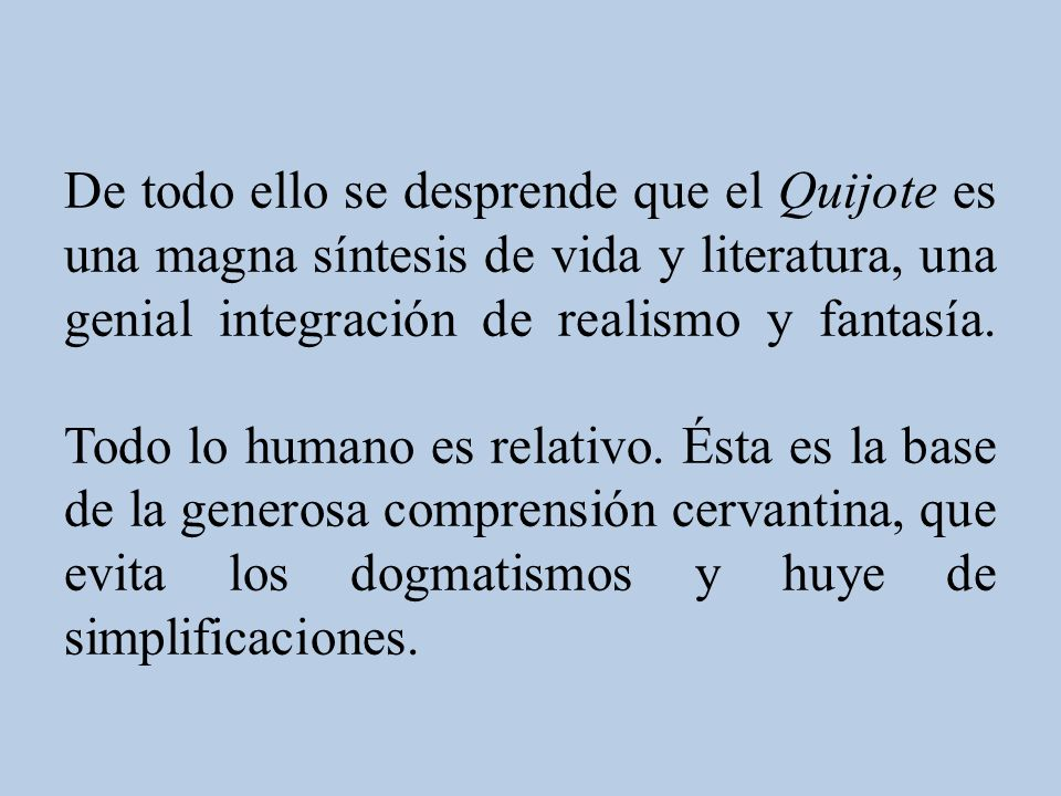 De todo ello se desprende que el Quijote es una magna síntesis de vida y literatura, una genial integración de realismo y fantasía.
