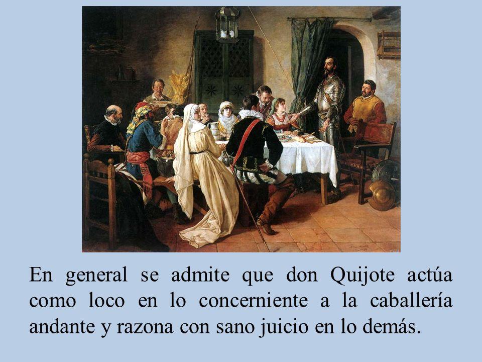 En general se admite que don Quijote actúa como loco en lo concerniente a la caballería andante y razona con sano juicio en lo demás.