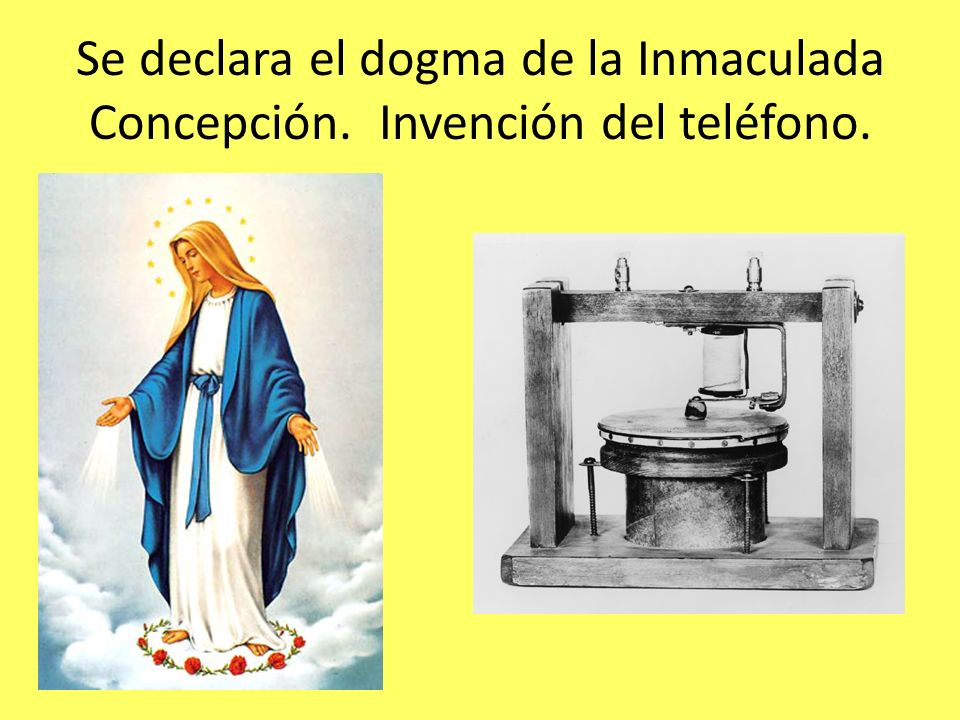 Se declara el dogma de la Inmaculada Concepción. Invención del teléfono.