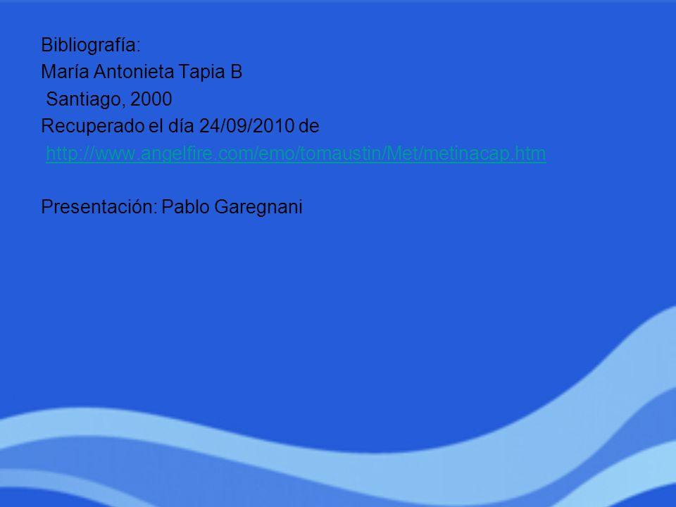 Bibliografía: María Antonieta Tapia B. Santiago, 2000. Recuperado el día 24/09/2010 de. http://www.angelfire.com/emo/tomaustin/Met/metinacap.htm.