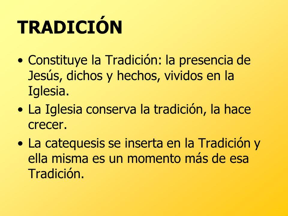 TRADICIÓNConstituye la Tradición: la presencia de Jesús, dichos y hechos, vividos en la Iglesia. La Iglesia conserva la tradición, la hace crecer.