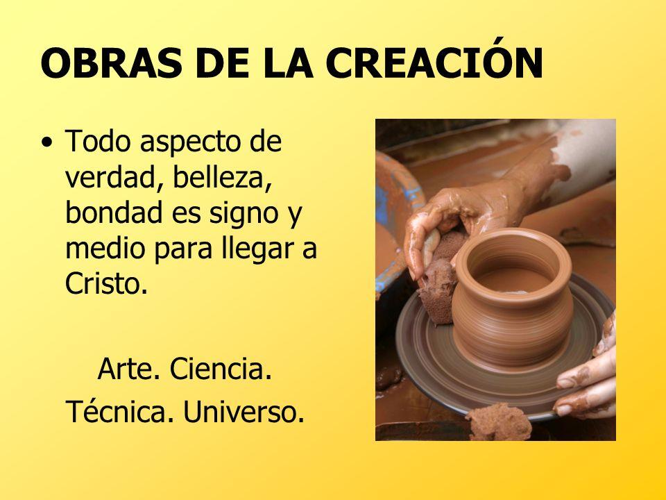 OBRAS DE LA CREACIÓN Todo aspecto de verdad, belleza, bondad es signo y medio para llegar a Cristo.