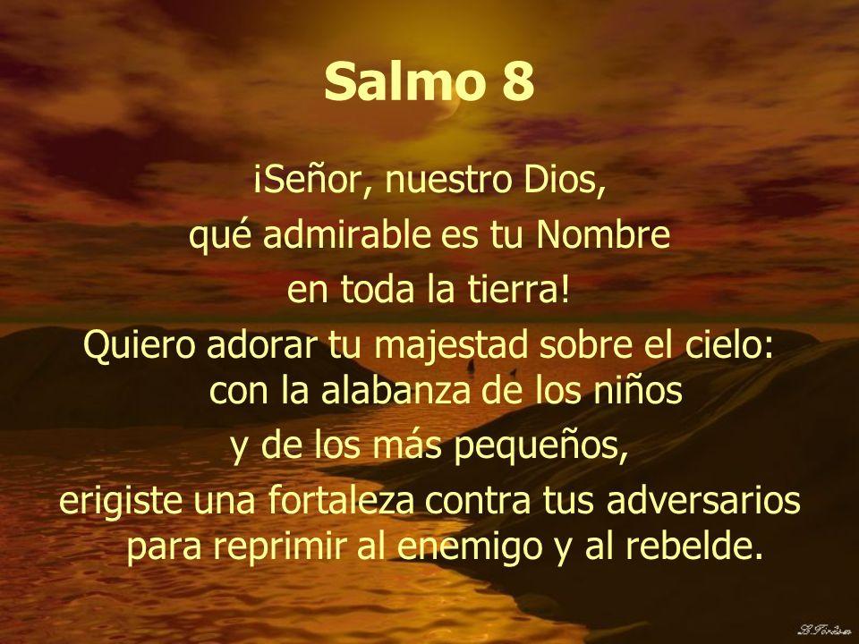 Salmo 8 ¡Señor, nuestro Dios, qué admirable es tu Nombre