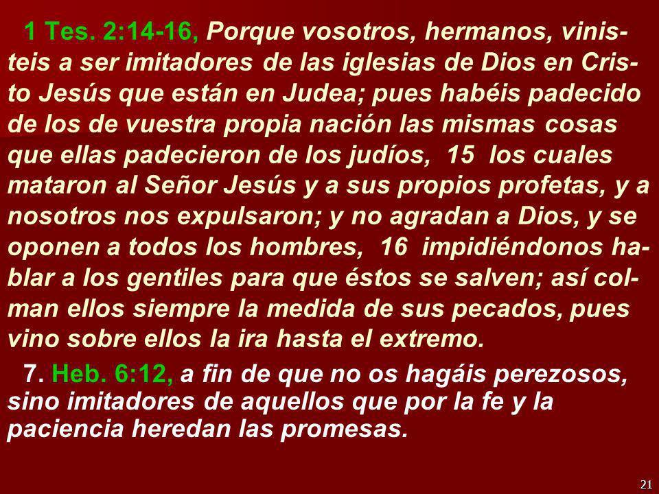 1 Tes. 2:14-16, Porque vosotros, hermanos, vinis-teis a ser imitadores de las iglesias de Dios en Cris-to Jesús que están en Judea; pues habéis padecido de los de vuestra propia nación las mismas cosas que ellas padecieron de los judíos, 15 los cuales mataron al Señor Jesús y a sus propios profetas, y a nosotros nos expulsaron; y no agradan a Dios, y se oponen a todos los hombres, 16 impidiéndonos ha-blar a los gentiles para que éstos se salven; así col-man ellos siempre la medida de sus pecados, pues vino sobre ellos la ira hasta el extremo.
