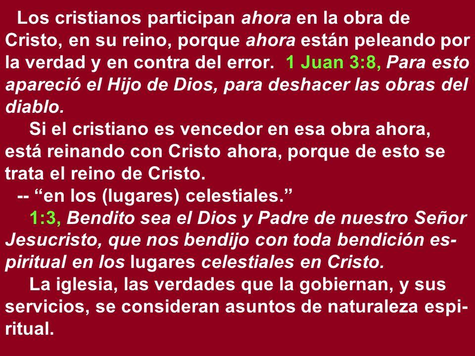 Los cristianos participan ahora en la obra de Cristo, en su reino, porque ahora están peleando por la verdad y en contra del error. 1 Juan 3:8, Para esto apareció el Hijo de Dios, para deshacer las obras del diablo.