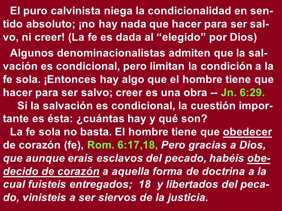 El puro calvinista niega la condicionalidad en sen-tido absoluto; ¡no hay nada que hacer para ser sal-vo, ni creer! (La fe es dada al elegido por Dios)
