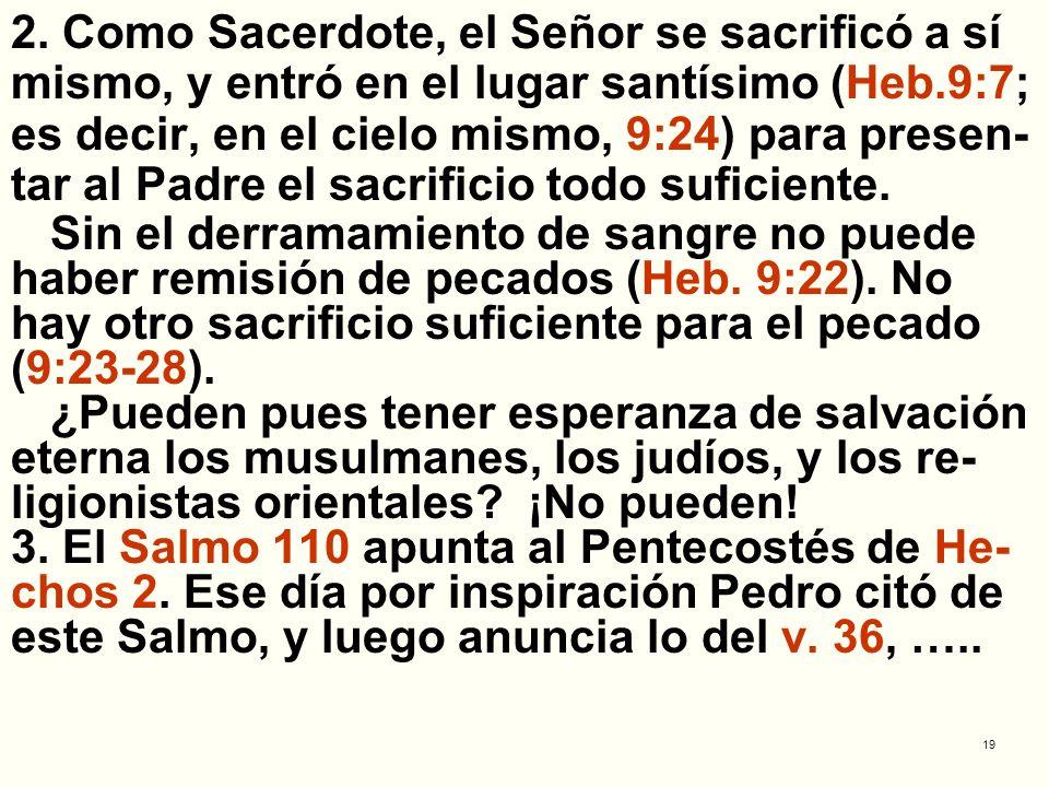 2. Como Sacerdote, el Señor se sacrificó a sí mismo, y entró en el lugar santísimo (Heb.9:7; es decir, en el cielo mismo, 9:24) para presen-tar al Padre el sacrificio todo suficiente.