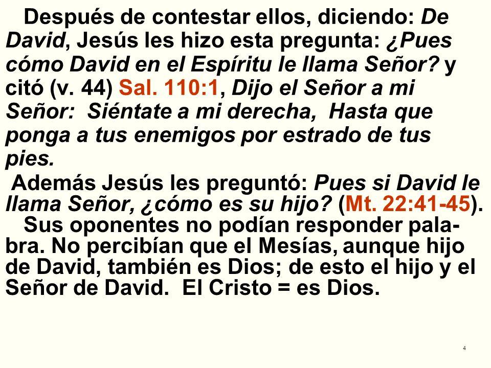 Después de contestar ellos, diciendo: De David, Jesús les hizo esta pregunta: ¿Pues cómo David en el Espíritu le llama Señor y citó (v. 44) Sal. 110:1, Dijo el Señor a mi Señor: Siéntate a mi derecha, Hasta que ponga a tus enemigos por estrado de tus pies.