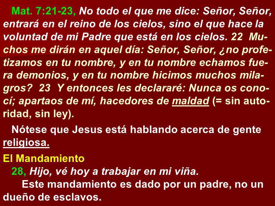 Mat. 7:21-23, No todo el que me dice: Señor, Señor, entrará en el reino de los cielos, sino el que hace la voluntad de mi Padre que está en los cielos. 22 Mu-chos me dirán en aquel día: Señor, Señor, ¿no profe-tizamos en tu nombre, y en tu nombre echamos fue-ra demonios, y en tu nombre hicimos muchos mila-gros 23 Y entonces les declararé: Nunca os cono-cí; apartaos de mí, hacedores de maldad (= sin auto-ridad, sin ley).