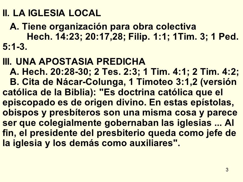 II. LA IGLESIA LOCAL A. Tiene organización para obra colectiva Hech. 14:23; 20:17,28; Filip. 1:1; 1Tim. 3; 1 Ped. 5:1-3.