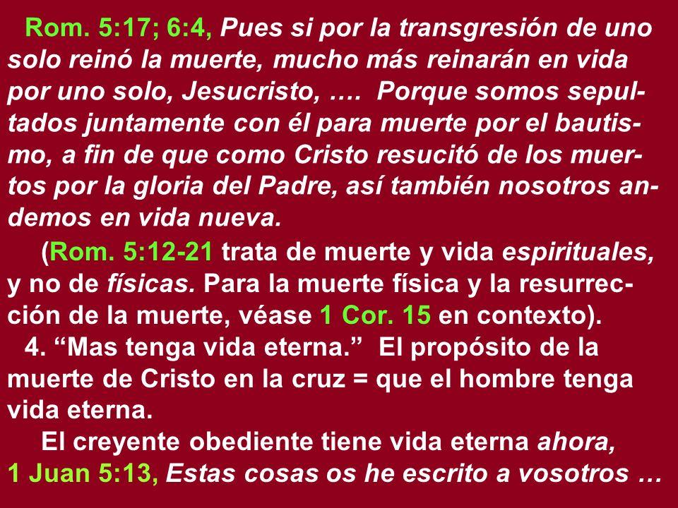 Rom. 5:17; 6:4, Pues si por la transgresión de uno solo reinó la muerte, mucho más reinarán en vida por uno solo, Jesucristo, …. Porque somos sepul-tados juntamente con él para muerte por el bautis-mo, a fin de que como Cristo resucitó de los muer-tos por la gloria del Padre, así también nosotros an-demos en vida nueva.