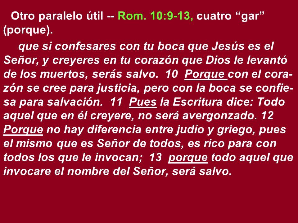 Otro paralelo útil -- Rom. 10:9-13, cuatro gar (porque).