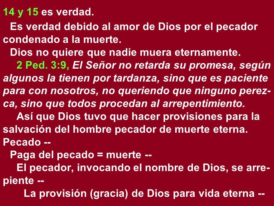 14 y 15 es verdad. Es verdad debido al amor de Dios por el pecador condenado a la muerte. Dios no quiere que nadie muera eternamente.