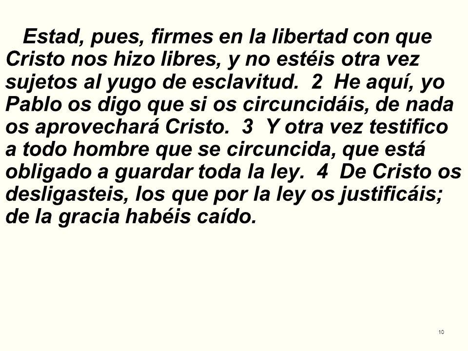 Estad, pues, firmes en la libertad con que Cristo nos hizo libres, y no estéis otra vez sujetos al yugo de esclavitud.